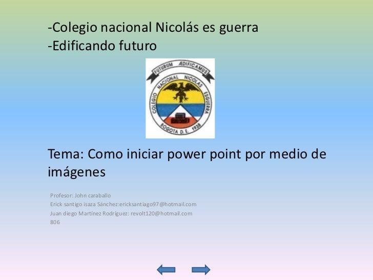 -Colegio nacional Nicolás es guerra-Edificando futuroTema: Como iniciar power point por medio deimágenesProfesor: John car...