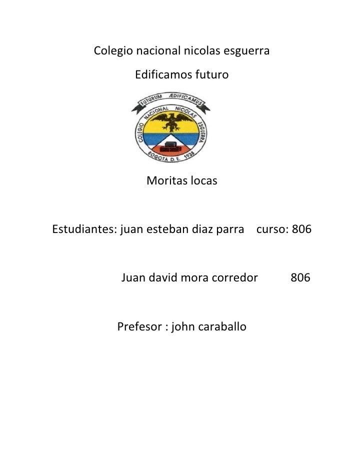 Colegio nacional nicolas esguerra               Edificamos futuro                 Moritas locasEstudiantes: juan esteban d...