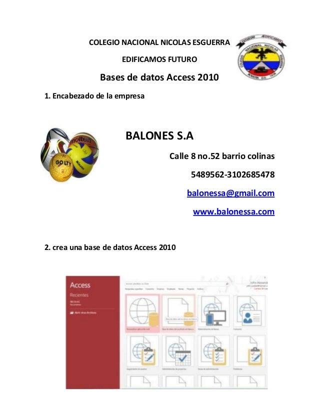 COLEGIO NACIONAL NICOLAS ESGUERRA EDIFICAMOS FUTURO Bases de datos Access 2010 1. Encabezado de la empresa BALONES S.A Cal...