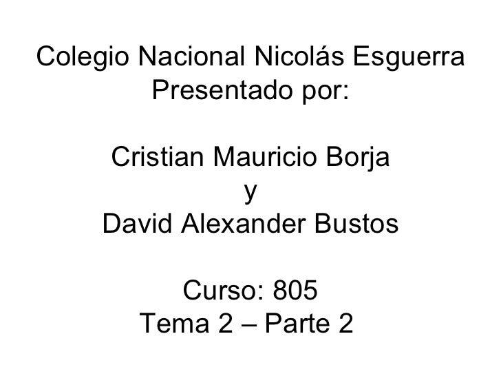 Colegio Nacional Nicolás Esguerra Presentado por: Cristian Mauricio Borja y David Alexander Bustos Curso: 805 Tema 2 – Par...