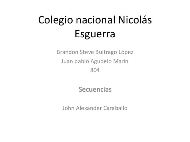 Colegio nacional Nicolás Esguerra Brandon Steve Buitrago López Juan pablo Agudelo Marín 804 Secuencias John Alexander Cara...