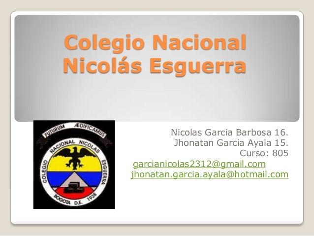 Colegio Nacional Nicolás Esguerra Nicolas Garcia Barbosa 16. Jhonatan Garcia Ayala 15. Curso: 805 garcianicolas2312@gmail....