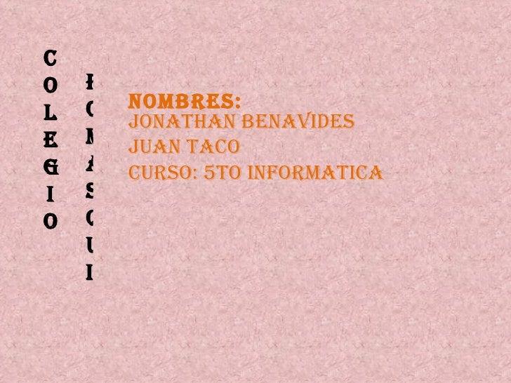 COLEGIO  NOMBRES: JONATHAN BENAVIDES JUAN TACO CURSO: 5to INFORMATICA POMASQUI