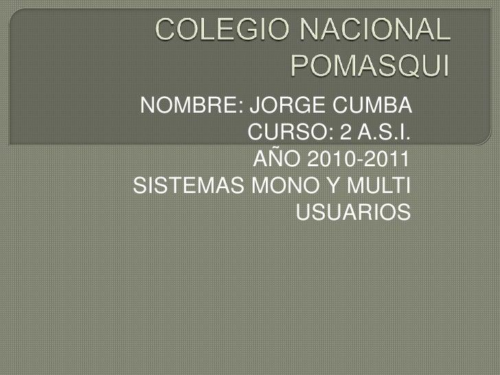 COLEGIO NACIONAL POMASQUI<br />NOMBRE: JORGE CUMBA <br />CURSO: 2 A.S.I.<br />AÑO 2010-2011<br />SISTEMAS MONO Y MULTI USU...