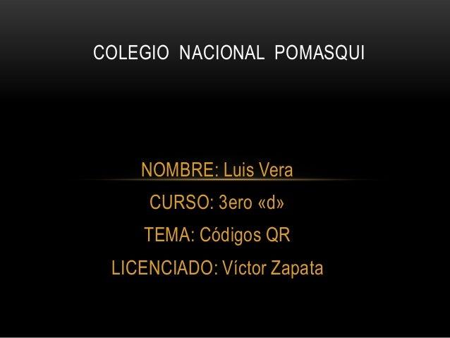 NOMBRE: Luis Vera CURSO: 3ero «d» TEMA: Códigos QR LICENCIADO: Víctor Zapata COLEGIO NACIONAL POMASQUI