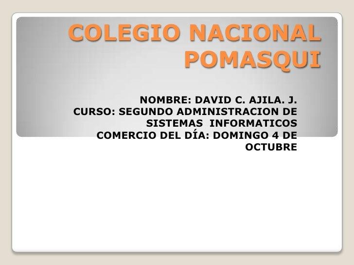 COLEGIO NACIONAL POMASQUI<br />NOMBRE: DAVID C. AJILA. J. <br />CURSO: SEGUNDO ADMINISTRACION DE SISTEMAS  INFORMATICOS <b...