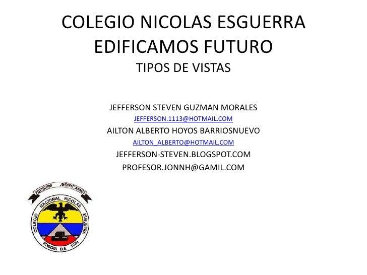 COLEGIO NICOLAS ESGUERRA   EDIFICAMOS FUTURO          TIPOS DE VISTAS    JEFFERSON STEVEN GUZMAN MORALES         JEFFERSON...