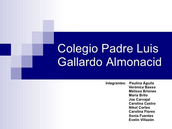 Colegio Padre Luis Gallardo  Almonacid  Integrantes:  Paulina Águila   Verónica Basso   Melissa Briones   María Brito   Jo...