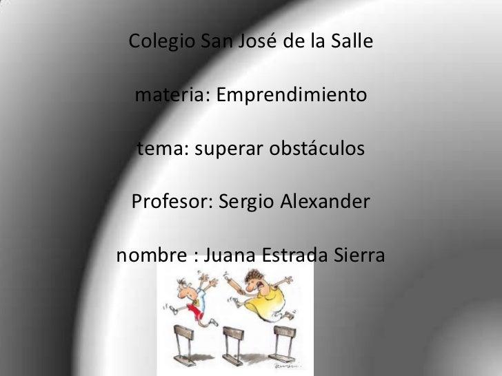 Colegio San José de la Salle materia: Emprendimiento  tema: superar obstáculos Profesor: Sergio Alexandernombre : Juana Es...