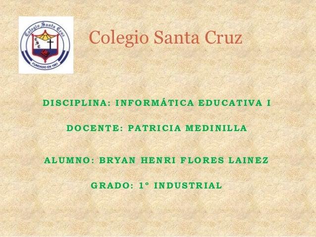 Colegio Santa CruzDISCIPLINA: INFORMÁTICA EDUCATIVA I   DOCENTE: PATRICIA MEDINILLAALUMNO: BRYAN HENRI FLORES LAINEZ      ...