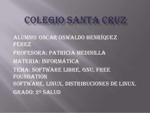 Alumno: Oscar Oswaldo HenríquezPérezProfesora: patricia medinillaMateria: informáticaTema: software libre, GNU, freefounda...