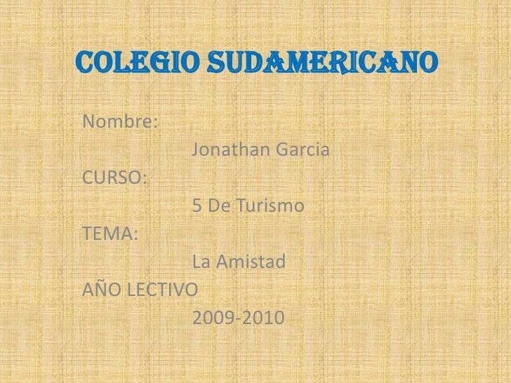COLEGIO SUDAMERICANO<br />Nombre:<br />                      Jonathan Garcia<br />CURSO:<br />                       5 De ...