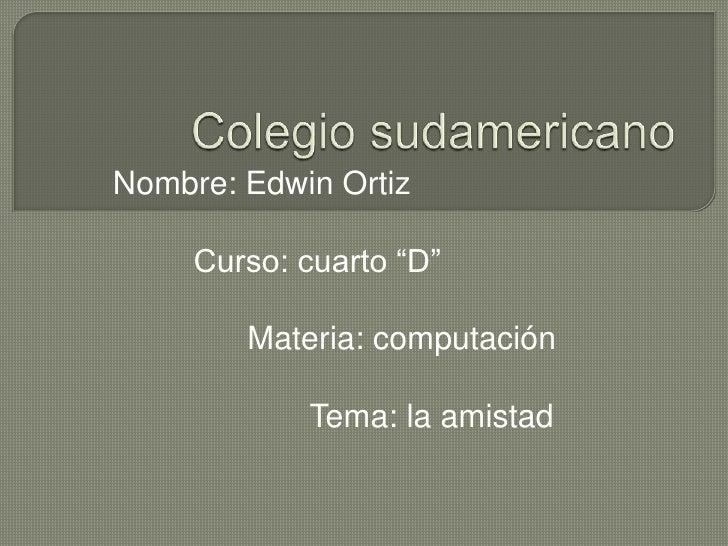"""Colegio sudamericano<br />Nombre: Edwin Ortiz<br />         Curso: cuarto """"D""""<br />              Materia: computación<br /..."""
