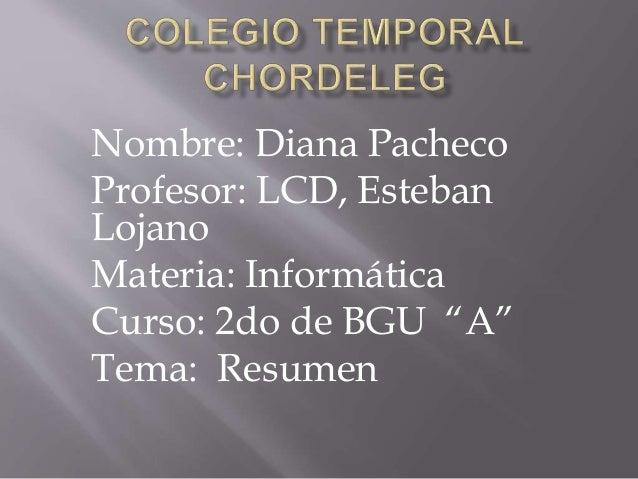 """Nombre: Diana Pacheco Profesor: LCD, Esteban Lojano Materia: Informática Curso: 2do de BGU """"A"""" Tema: Resumen"""