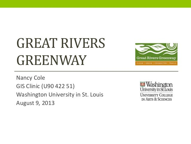 GREAT RIVERS GREENWAY Nancy Cole GIS Clinic (U90 422 51) Washington University in St. Louis August 9, 2013