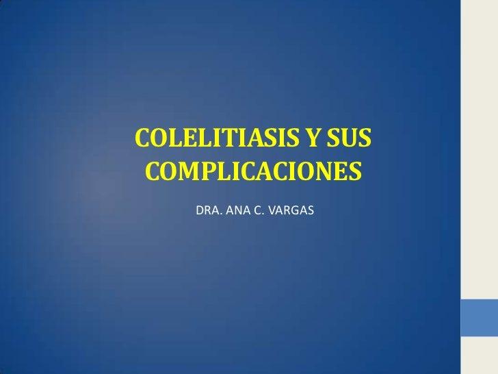 COLELITIASIS Y SUS COMPLICACIONES    DRA. ANA C. VARGAS