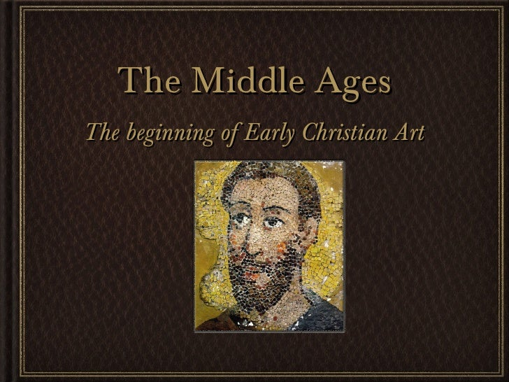The Middle Ages <ul><li>The beginning of Early Christian Art </li></ul>