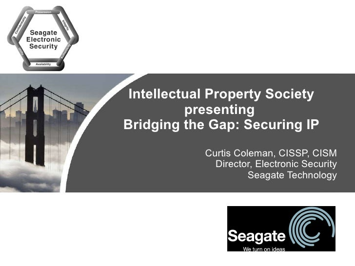 Intellectual Property Society presenting  Bridging the Gap: Securing IP Curtis Coleman, CISSP, CISM Director, Electronic S...