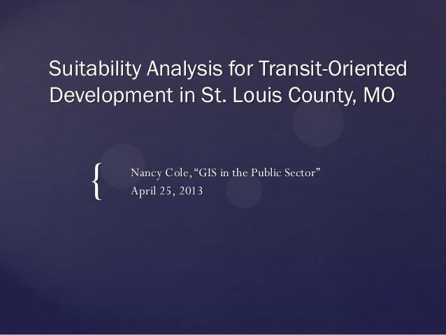 """{Suitability Analysis for Transit-OrientedDevelopment in St. Louis County, MONancy Cole,""""GIS in the Public Sector""""April 25..."""