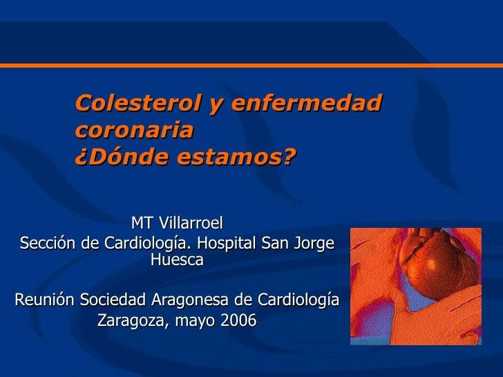 Colesterol y enfermedad        coronaria        ¿Dónde estamos?                MT Villarroel Sección de Cardiología. Hospi...