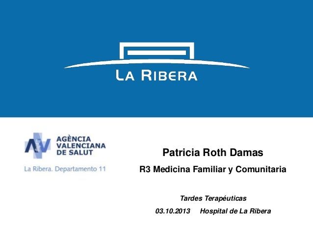 1 Patricia Roth Damas R3 Medicina Familiar y Comunitaria Tardes Terapéuticas 03.10.2013 Hospital de La Ribera