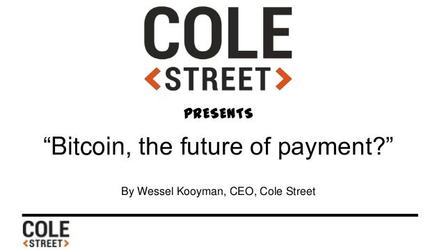 """PRESENTS """"Bitcoin, the future of payment?"""" By Wessel Kooyman, CEO, Cole Street"""