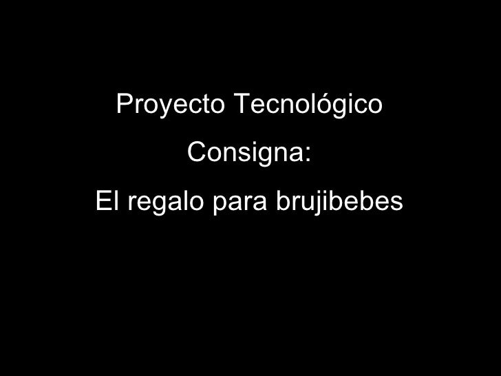 Proyecto Tecnológico Consigna: El regalo para brujibebes