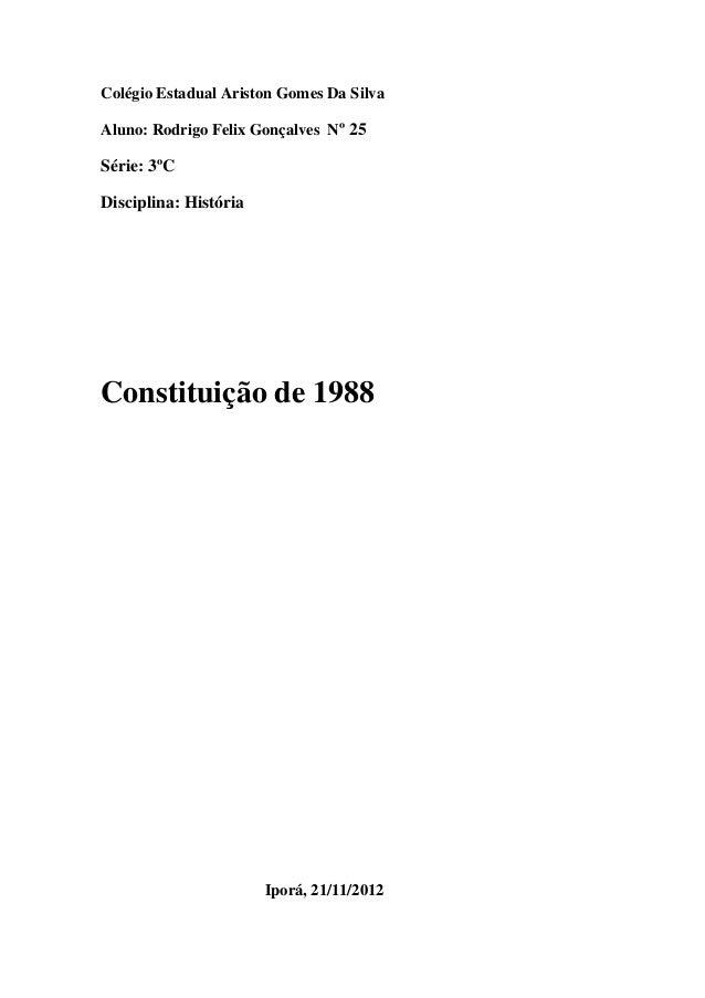 Colégio Estadual Ariston Gomes Da Silva Aluno: Rodrigo Felix Gonçalves Nº 25 Série: 3ºC Disciplina: História Constituição ...