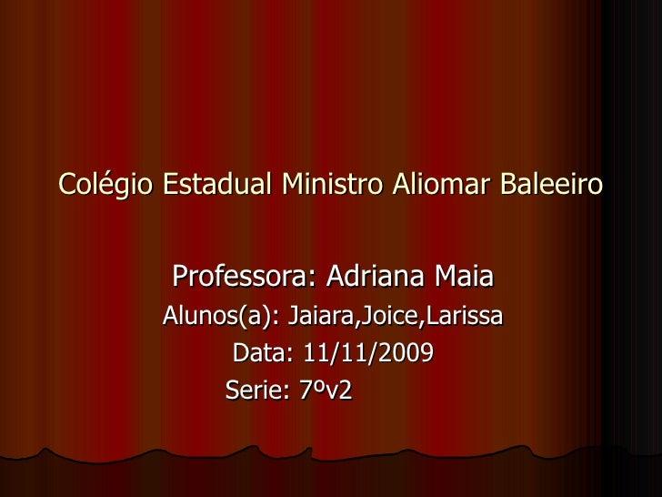 Colégio Estadual Ministro Aliomar Baleeiro Professora: Adriana Maia Alunos(a): Jaiara,Joice,Larissa Data: 11/11/2009 Serie...