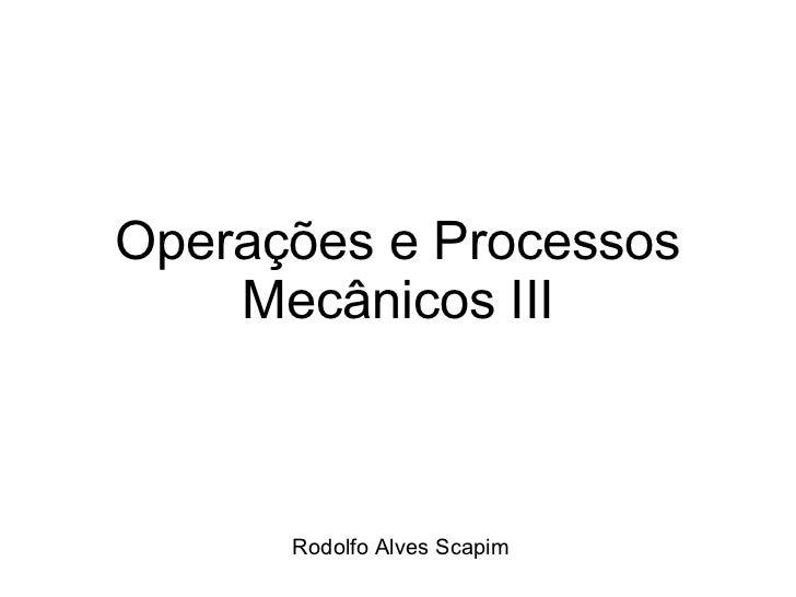 Operações e Processos Mecânicos III Rodolfo Alves Scapim