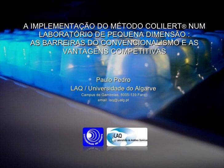 A IMPLEMENTAÇÃO DO MÉTODO COLILERT ®  NUM LABORATÓRIO DE PEQUENA DIMENSÃO : AS BARREIRAS DO CONVENCIONALISMO E AS VANTAGEN...