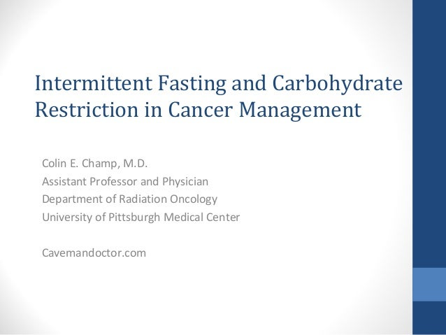 Intermittent Fasting and Carbohydrate Restriction in Cancer Management Colin E. Champ, M.D. Assistant Professor and Physic...
