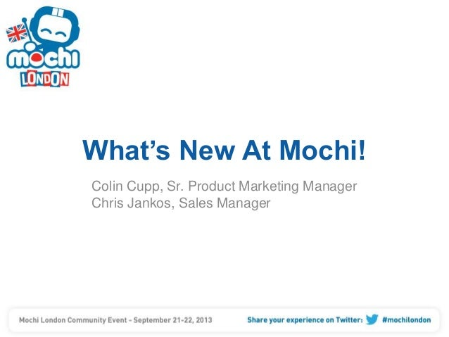 What's New At Mochi! Colin Cupp, Sr. Product Marketing Manager Chris Jankos, Sales Manager