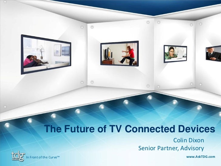The Future of TV Connected Devices                                          Colin Dixon                              Senio...