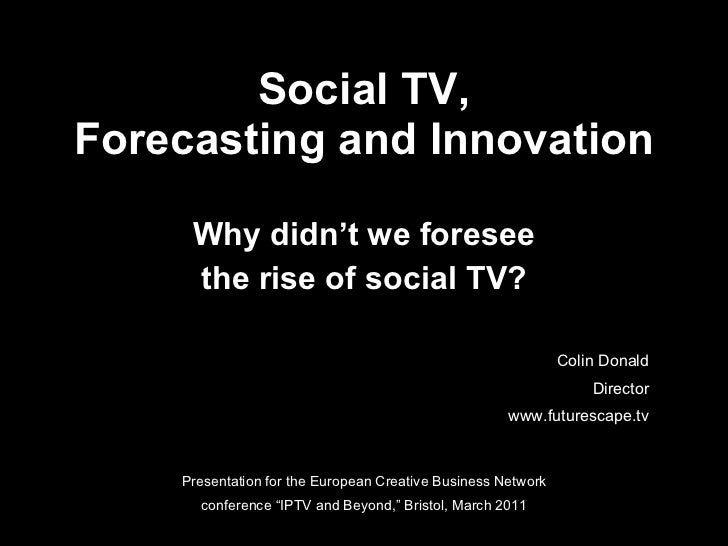 Social TV, Forecasting and Innovation Why didn't we foresee the rise of social TV? Presentation for the European Creative ...