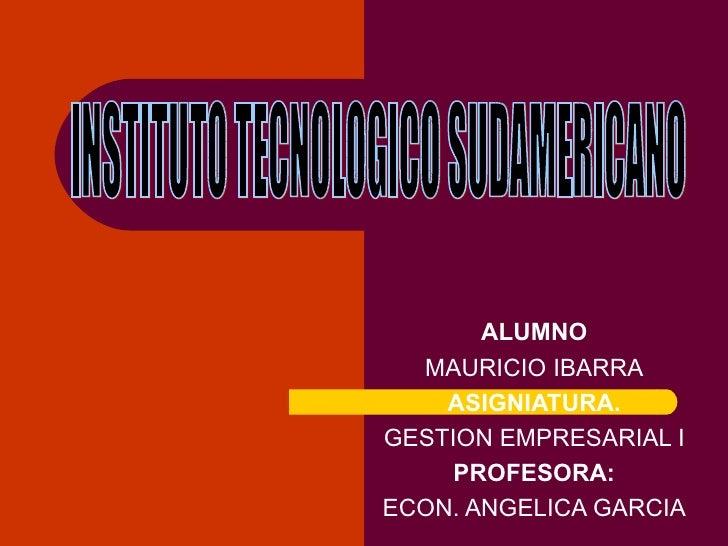 ALUMNO MAURICIO IBARRA ASIGNIATURA. GESTION EMPRESARIAL I PROFESORA: ECON. ANGELICA GARCIA INSTITUTO TECNOLOGICO SUDAMERIC...
