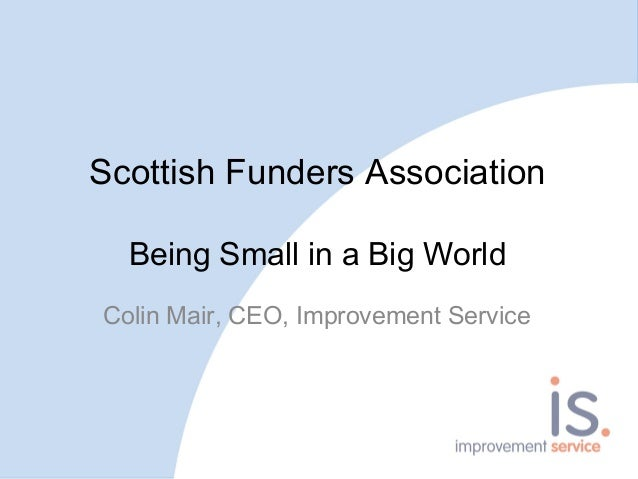 Scottish Funders Association Being Small in a Big World Colin Mair, CEO, Improvement Service