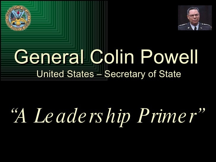 """General Colin Powell United States – Secretary of State """" A Leadership Primer"""""""