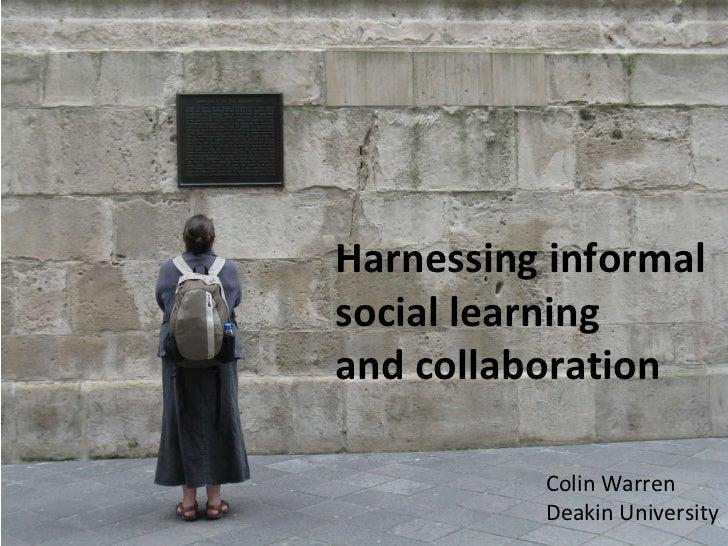 Harnessing informal social learning  and collaboration Colin Warren Deakin University