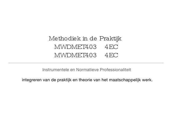 Methodiek in de Praktijk  MWDMET403  4EC MWDMET403  4EC <ul><li>Instrumentele en Normatieve Professionaliteit   </li></ul>...