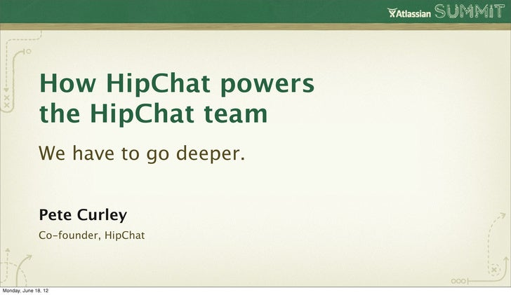How HipChat powers               the HipChat team               We have to go deeper.               Pete Curley           ...