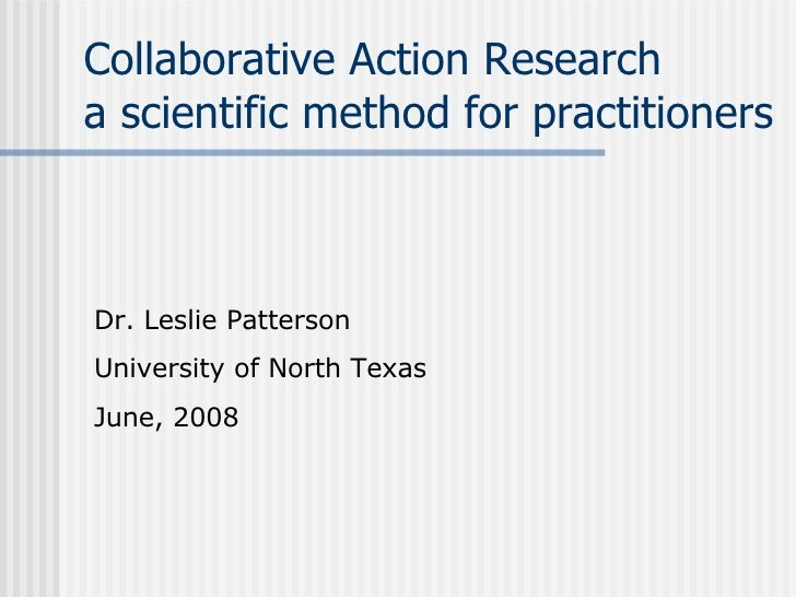 Collaborative Action Research a scientific method for practitioners Dr. Leslie Patterson University of North Texas June, 2...