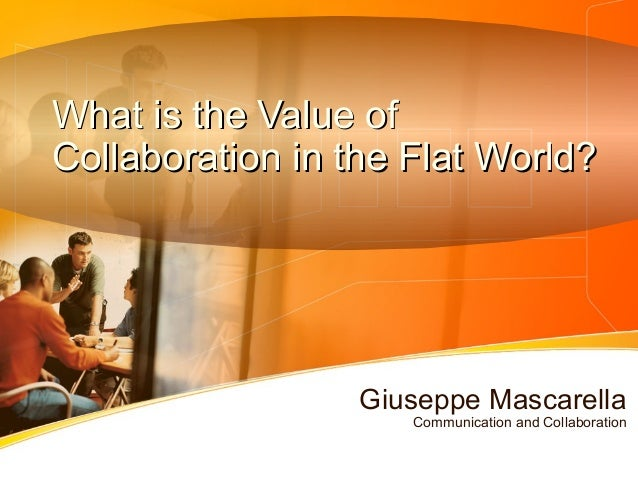 What is the Value ofWhat is the Value ofCollaboration in the Flat World?Collaboration in the Flat World?Giuseppe Mascarell...