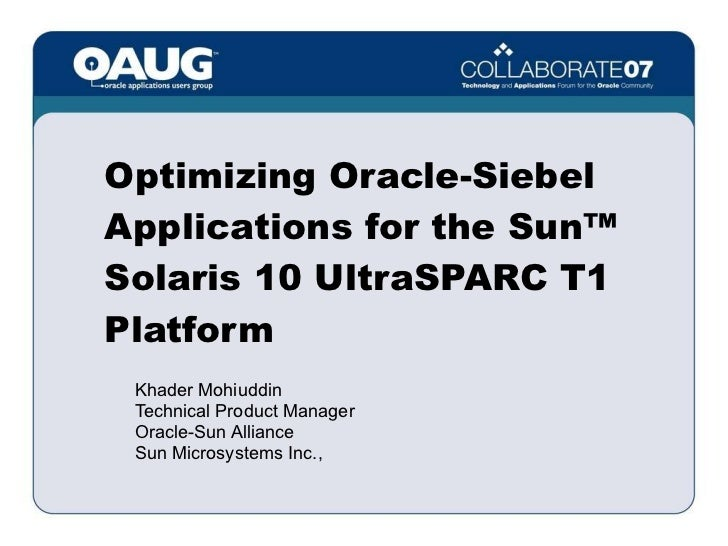Optimizing Oracle-Siebel Applications for the Sun™ Solaris 10 UltraSPARC T1 Platform <ul><ul><li>Khader Mohiuddin </li></u...