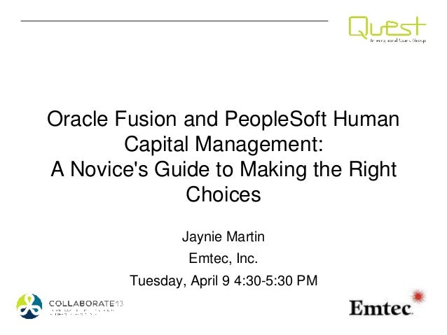 Oracle Fusion and PeopleSoft HumanCapital Management:A Novices Guide to Making the RightChoicesJaynie MartinEmtec, Inc.Tue...