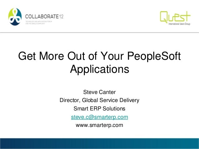 Get More Out of Your PeopleSoftApplicationsSteve CanterDirector, Global Service DeliverySmart ERP Solutionssteve.c@smarter...