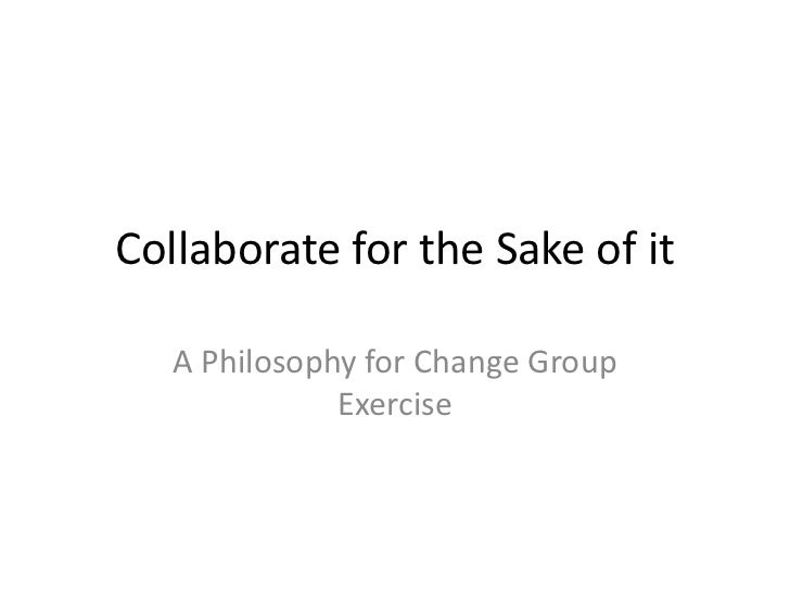 Collaborate for the Sake of it<br />A Philosophy for Change Group Exercise<br />