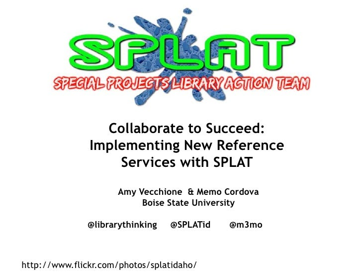 Collaborate to Succeed: Implementing New Reference Services with SPLAT<br />Amy Vecchione  & Memo Cordova<br />Boise State...