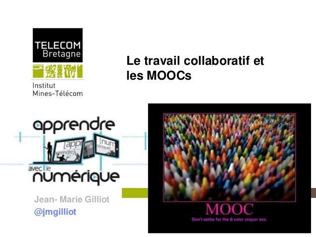 Le travail collaboratif et                                  les MOOCsJean- Marie Gilliot@jmgilliot         Institut Mines-...
