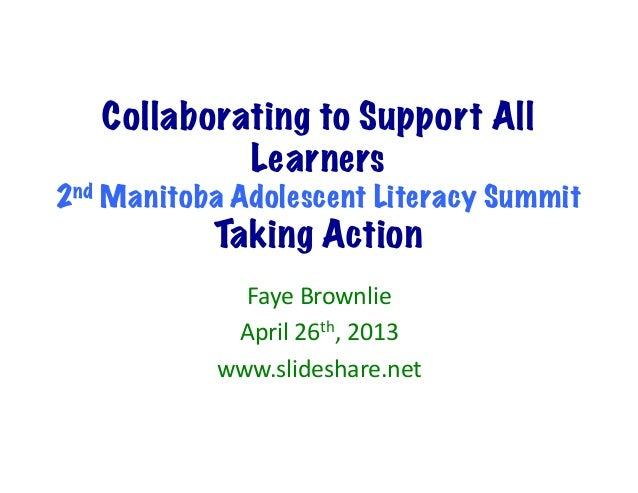 Collaborating to Support AllLearners2nd Manitoba Adolescent Literacy SummitTaking ActionFaye Brownlie April 26th, ...